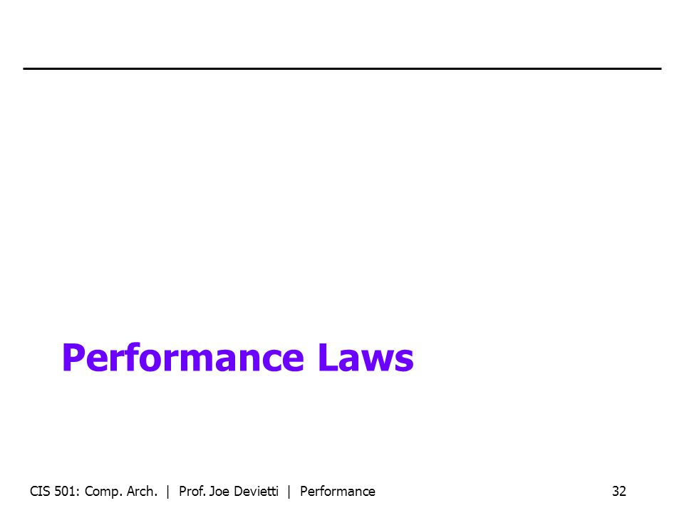 Performance Laws CIS 501: Comp. Arch. | Prof. Joe Devietti | Performance32