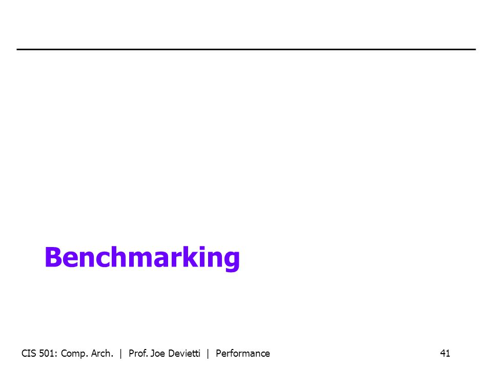 Benchmarking CIS 501: Comp. Arch. | Prof. Joe Devietti | Performance41