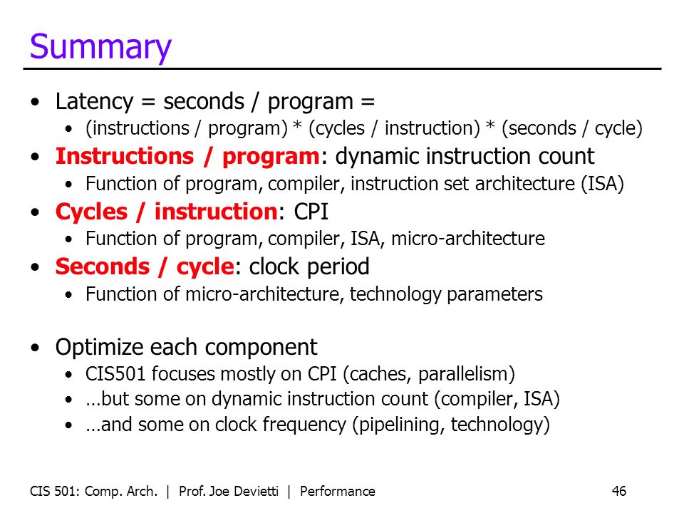Summary Latency = seconds / program = (instructions / program) * (cycles / instruction) * (seconds / cycle) Instructions / program: dynamic instructio