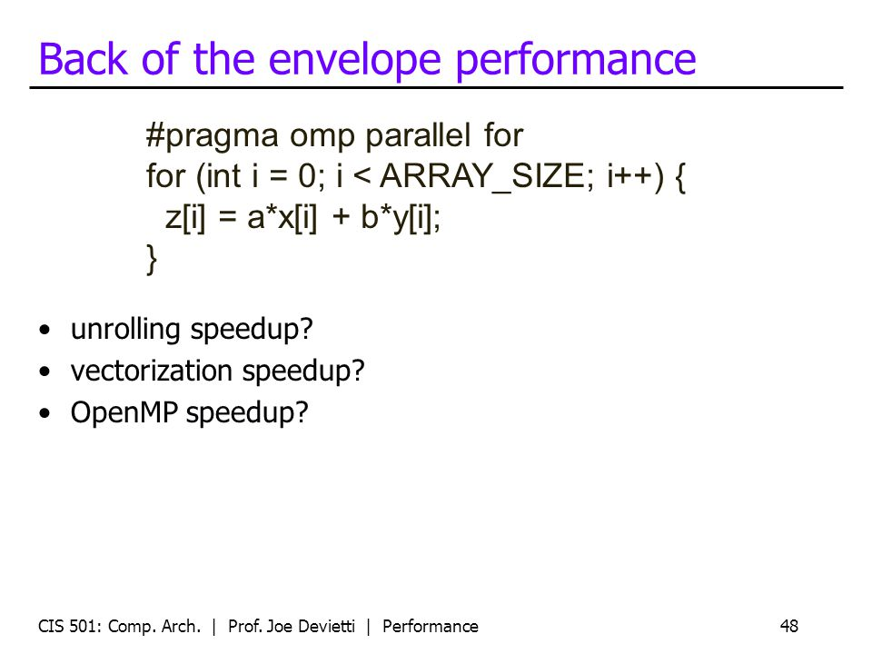 Back of the envelope performance unrolling speedup? vectorization speedup? OpenMP speedup? CIS 501: Comp. Arch. | Prof. Joe Devietti | Performance48 #