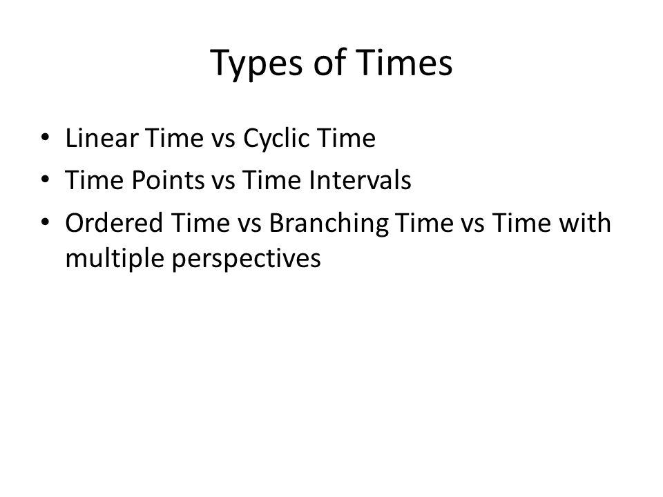 Types of Times Linear Time vs Cyclic Time Time Points vs Time Intervals Ordered Time vs Branching Time vs Time with multiple perspectives