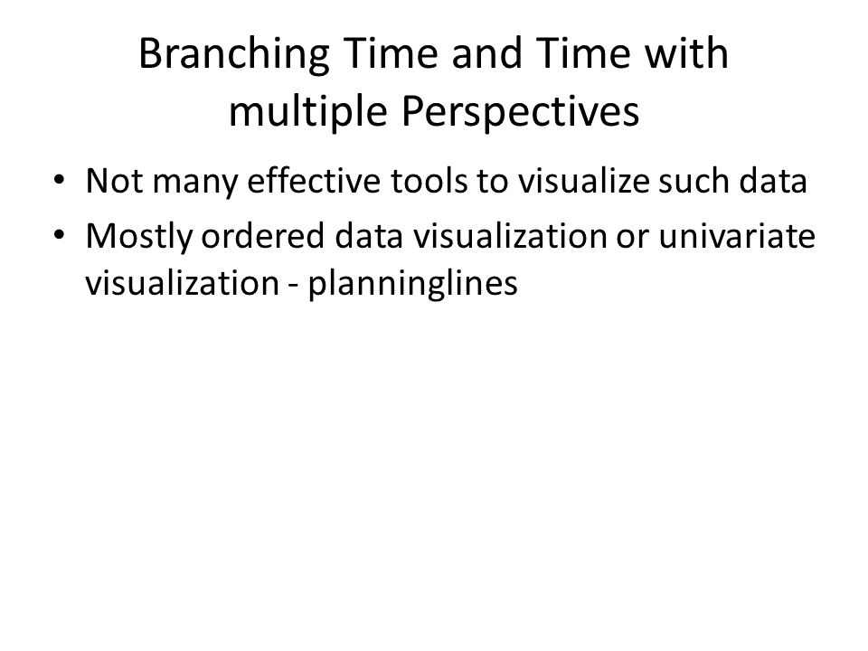 Branching Time and Time with multiple Perspectives Not many effective tools to visualize such data Mostly ordered data visualization or univariate visualization - planninglines