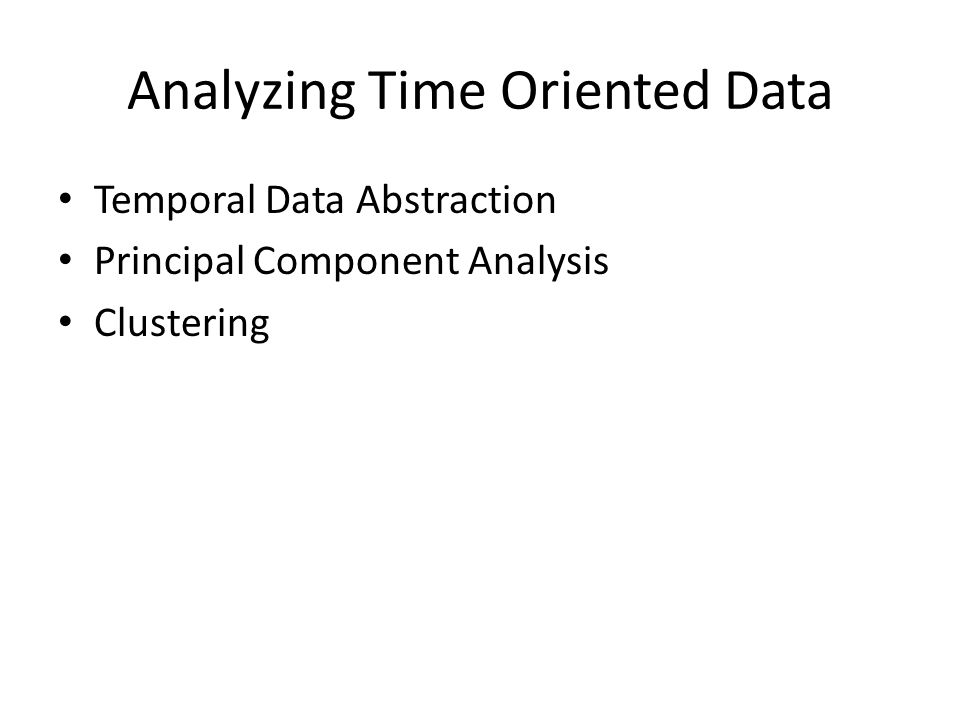 Analyzing Time Oriented Data Temporal Data Abstraction Principal Component Analysis Clustering