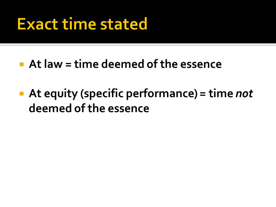 At law = time deemed of the essence At equity (specific performance) = time not deemed of the essence