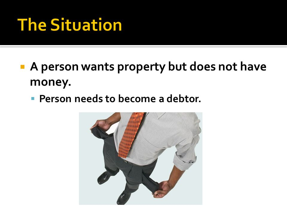 A person wants property but does not have money. Person needs to become a debtor.