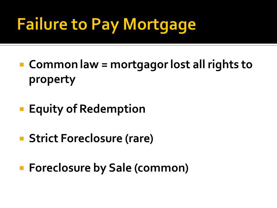 Common law = mortgagor lost all rights to property Equity of Redemption Strict Foreclosure (rare) Foreclosure by Sale (common)