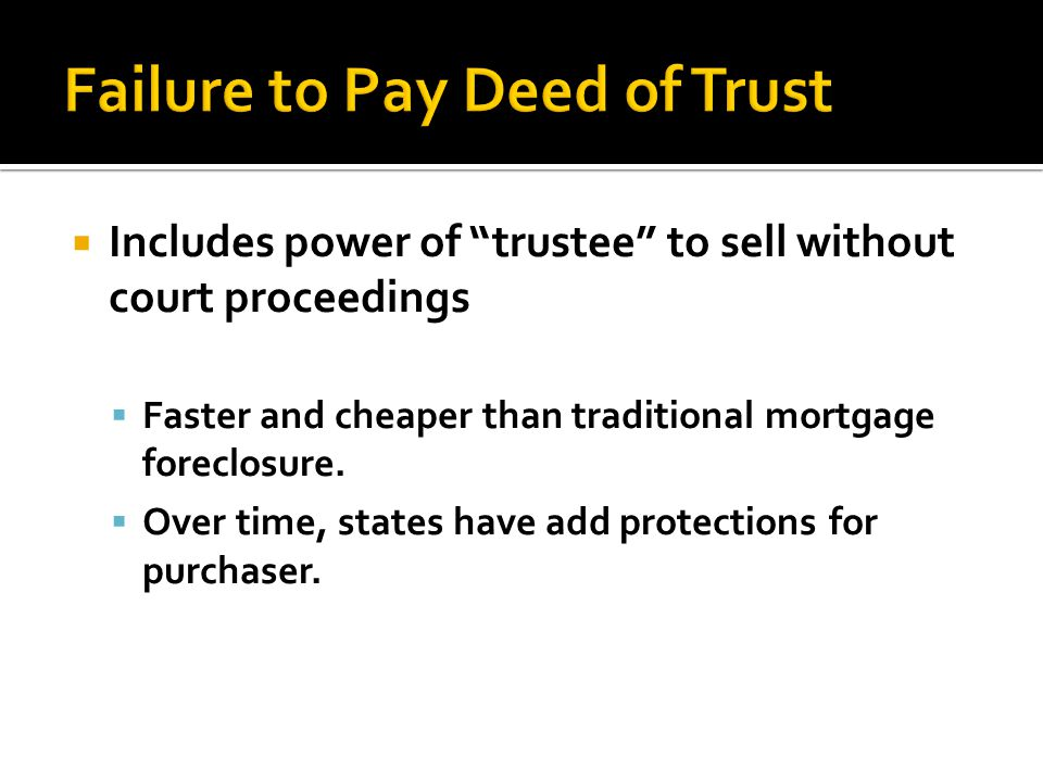 Includes power of trustee to sell without court proceedings Faster and cheaper than traditional mortgage foreclosure. Over time, states have add prote