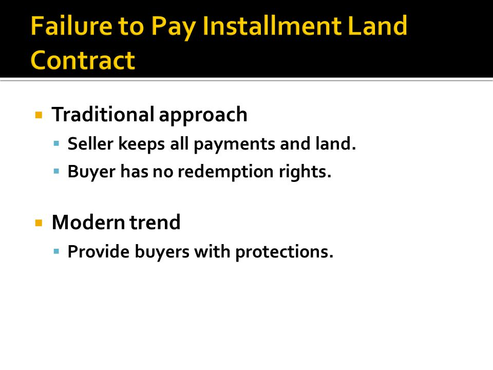 Traditional approach Seller keeps all payments and land. Buyer has no redemption rights. Modern trend Provide buyers with protections.