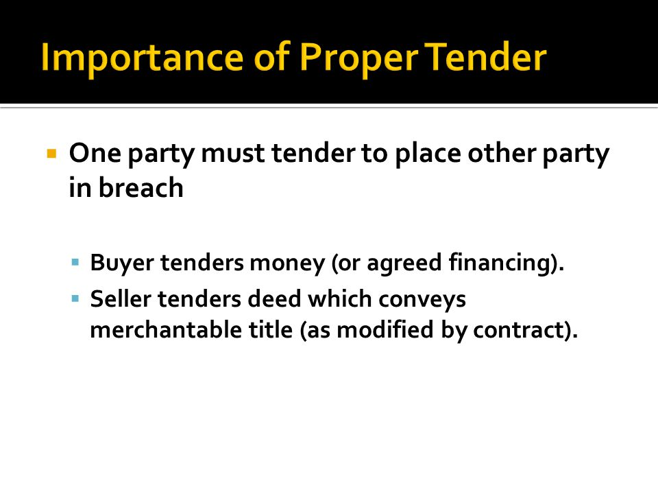 One party must tender to place other party in breach Buyer tenders money (or agreed financing). Seller tenders deed which conveys merchantable title (