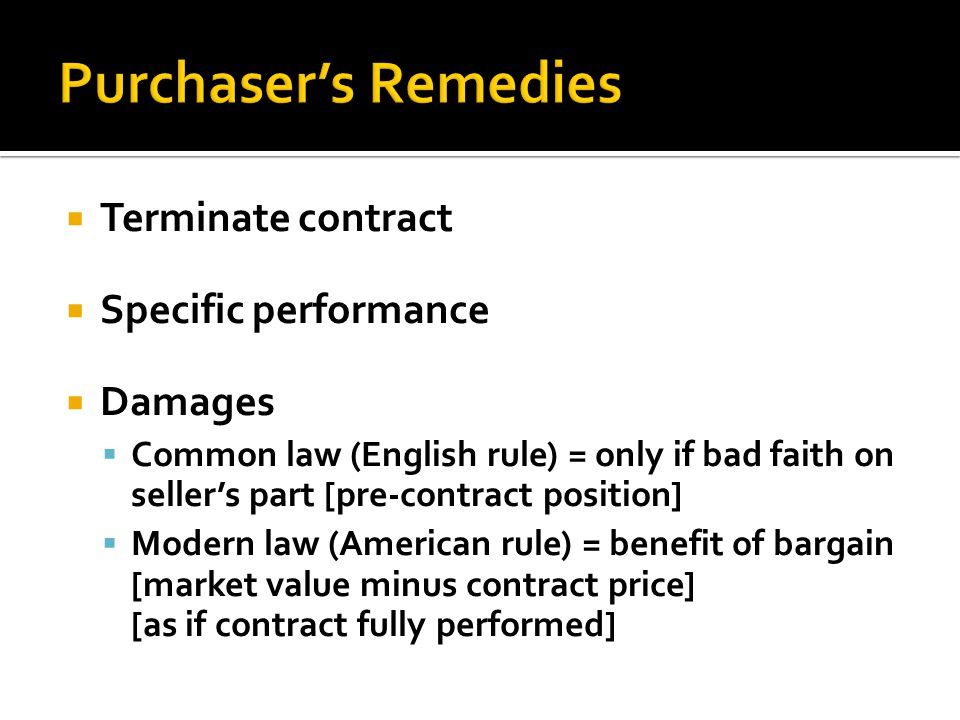Terminate contract Specific performance Damages Common law (English rule) = only if bad faith on sellers part [pre-contract position] Modern law (Amer
