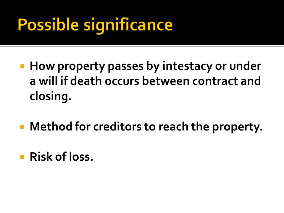 How property passes by intestacy or under a will if death occurs between contract and closing. Method for creditors to reach the property. Risk of los