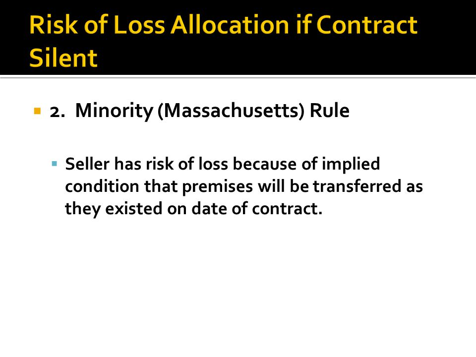 2. Minority (Massachusetts) Rule Seller has risk of loss because of implied condition that premises will be transferred as they existed on date of con