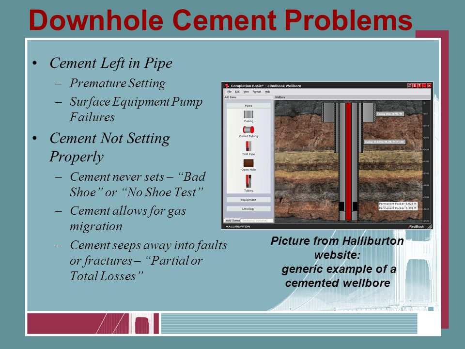 Downhole Cement Problems Cement Left in Pipe –Premature Setting –Surface Equipment Pump Failures Cement Not Setting Properly –Cement never sets – Bad