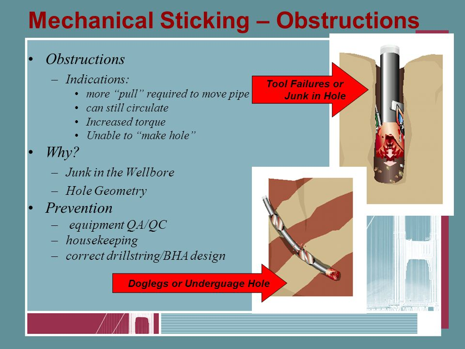 Mechanical Sticking – Obstructions Obstructions –Indications: more pull required to move pipe can still circulate Increased torque Unable to make hole