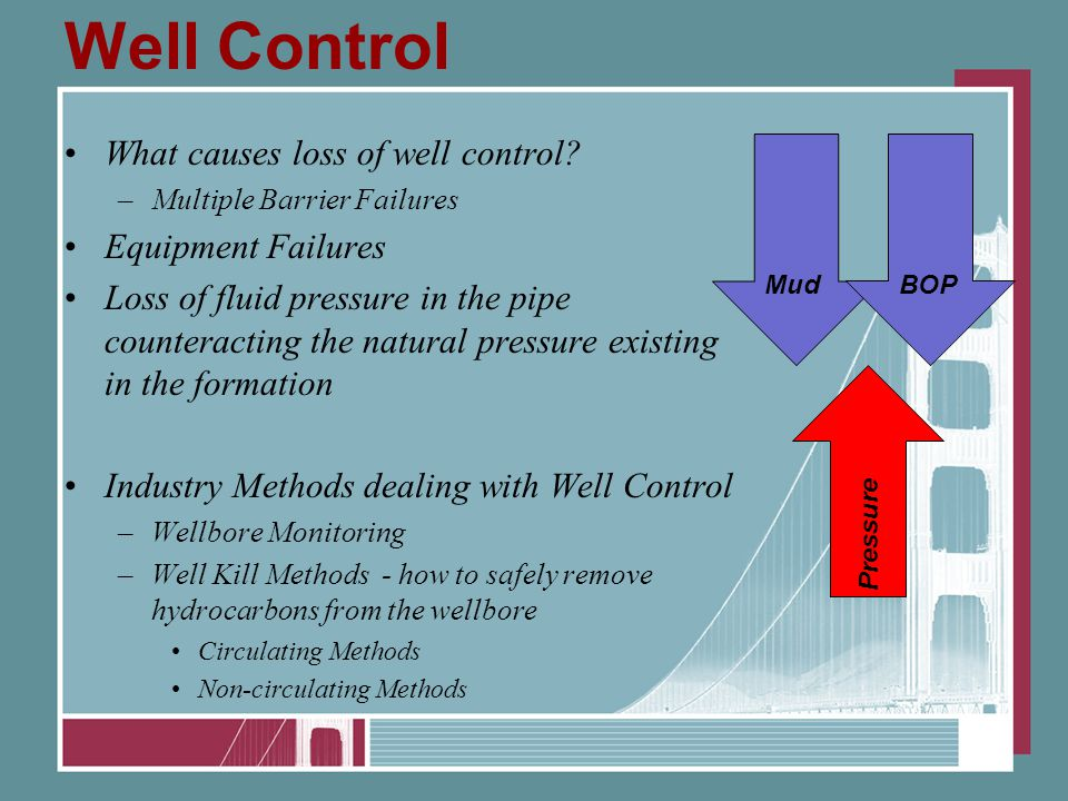 Well Control What causes loss of well control? –Multiple Barrier Failures Equipment Failures Loss of fluid pressure in the pipe counteracting the natu