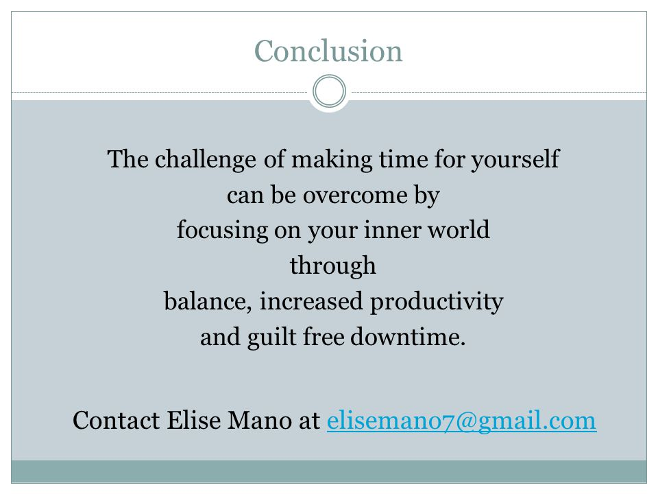 Conclusion The challenge of making time for yourself can be overcome by focusing on your inner world through balance, increased productivity and guilt