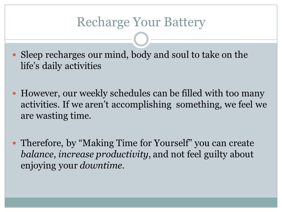 Recharge Your Battery Sleep recharges our mind, body and soul to take on the lifes daily activities However, our weekly schedules can be filled with t