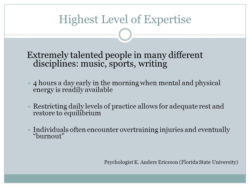 Highest Level of Expertise Extremely talented people in many different disciplines: music, sports, writing 4 hours a day early in the morning when men