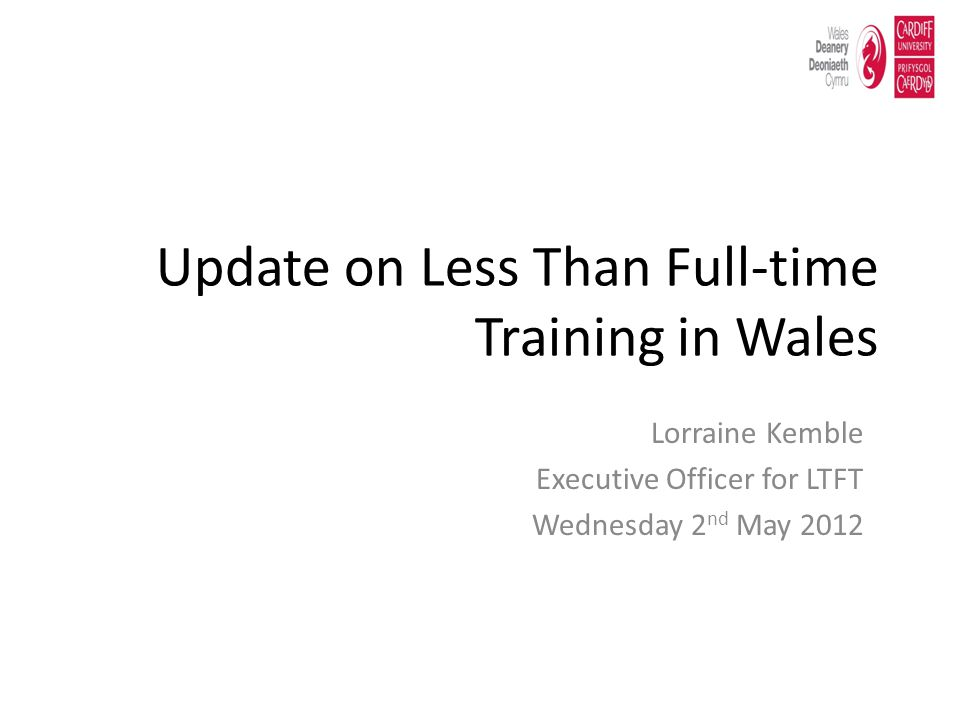 Update on Less Than Full-time Training in Wales Lorraine Kemble Executive Officer for LTFT Wednesday 2 nd May 2012