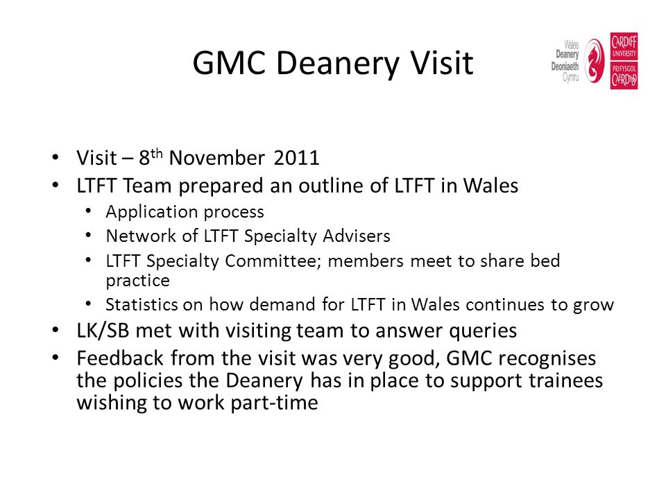 GMC Deanery Visit Visit – 8 th November 2011 LTFT Team prepared an outline of LTFT in Wales Application process Network of LTFT Specialty Advisers LTFT Specialty Committee; members meet to share bed practice Statistics on how demand for LTFT in Wales continues to grow LK/SB met with visiting team to answer queries Feedback from the visit was very good, GMC recognises the policies the Deanery has in place to support trainees wishing to work part-time
