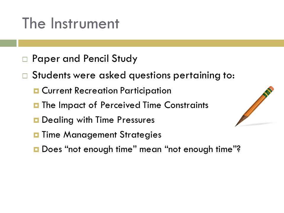 The Instrument Paper and Pencil Study Students were asked questions pertaining to: Current Recreation Participation The Impact of Perceived Time Constraints Dealing with Time Pressures Time Management Strategies Does not enough time mean not enough time