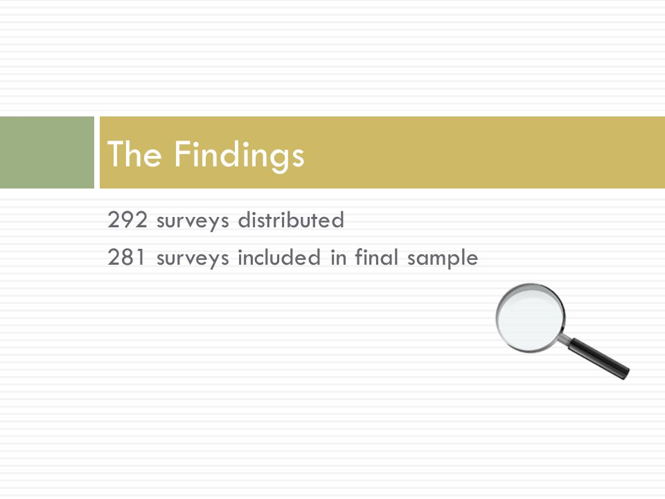 292 surveys distributed 281 surveys included in final sample The Findings