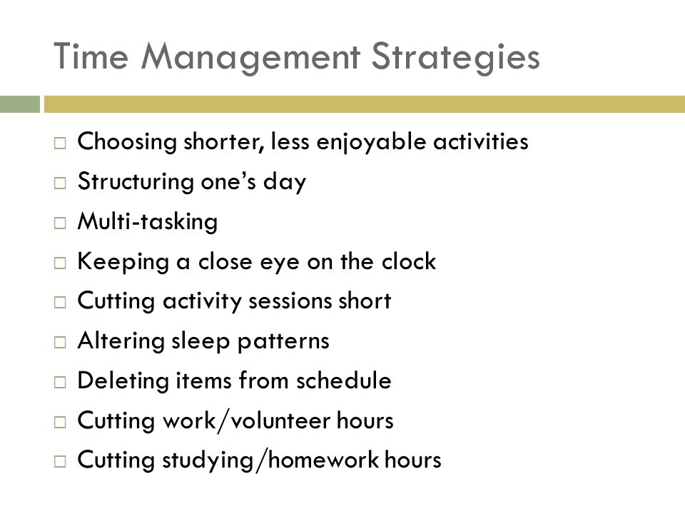 Time Management Strategies Choosing shorter, less enjoyable activities Structuring ones day Multi-tasking Keeping a close eye on the clock Cutting activity sessions short Altering sleep patterns Deleting items from schedule Cutting work/volunteer hours Cutting studying/homework hours