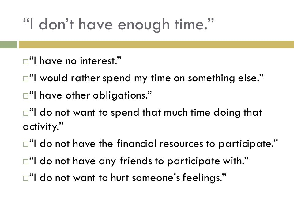 I dont have enough time. I have no interest. I would rather spend my time on something else.