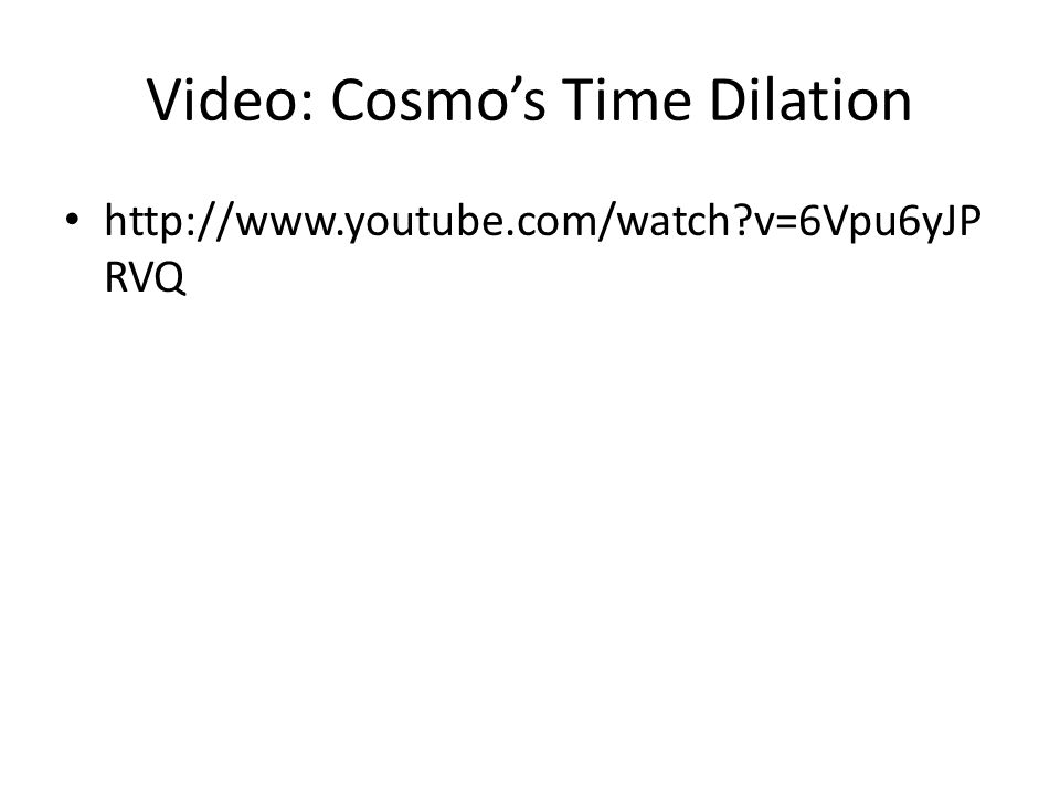 Video: Cosmos Time Dilation http://www.youtube.com/watch v=6Vpu6yJP RVQ