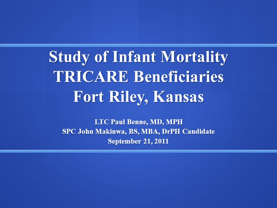 Study of Infant Mortality TRICARE Beneficiaries Fort Riley, Kansas LTC Paul Benne, MD, MPH SPC John Makinwa, BS, MBA, DrPH Candidate September 21, 201
