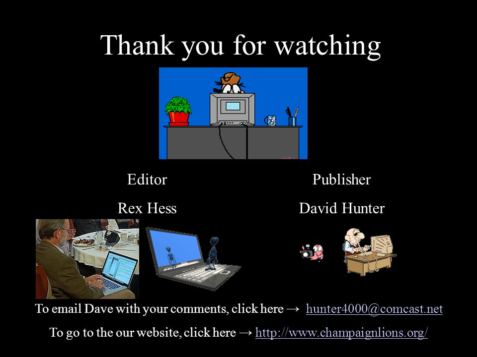 Thank you for watching Editor Rex Hess Publisher David Hunter To email Dave with your comments, click here hunter4000@comcast.nethunter4000@comcast.net To go to the our website, click here http://www.champaignlions.org/http://www.champaignlions.org/