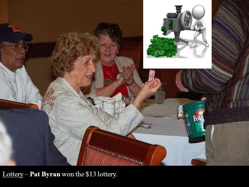 Lottery – Pat Byran won the $13 lottery.