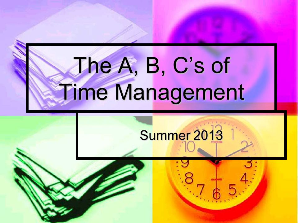 The A, B, Cs of Time Management Summer 2013