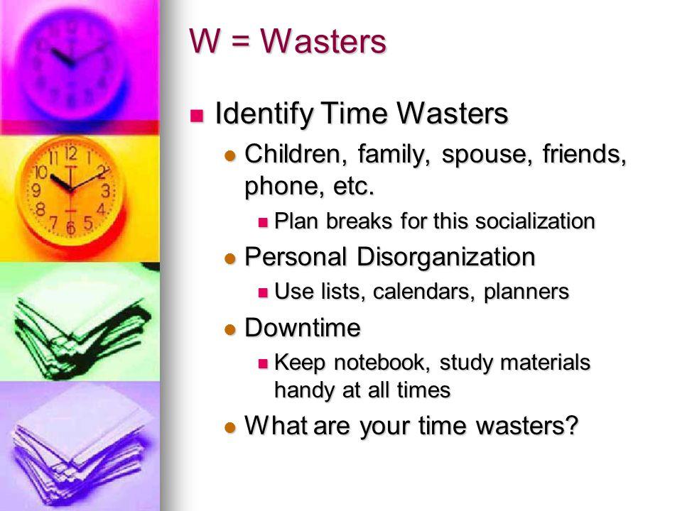W = Wasters Identify Time Wasters Identify Time Wasters Children, family, spouse, friends, phone, etc. Children, family, spouse, friends, phone, etc.