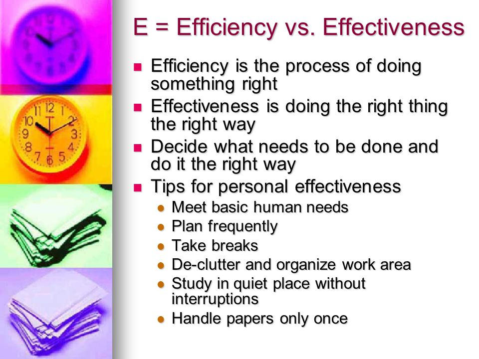 E = Efficiency vs. Effectiveness Efficiency is the process of doing something right Efficiency is the process of doing something right Effectiveness i