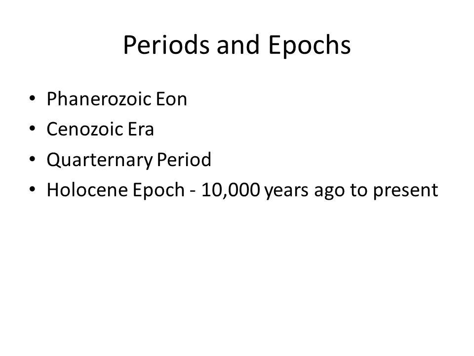 Periods and Epochs Phanerozoic Eon Cenozoic Era Quarternary Period Holocene Epoch - 10,000 years ago to present