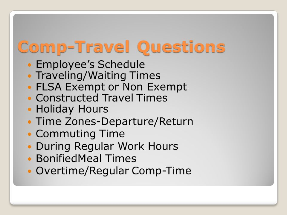 Comp-Travel Questions Employees Schedule Traveling/Waiting Times FLSA Exempt or Non Exempt Constructed Travel Times Holiday Hours Time Zones-Departure/Return Commuting Time During Regular Work Hours BonifiedMeal Times Overtime/Regular Comp-Time