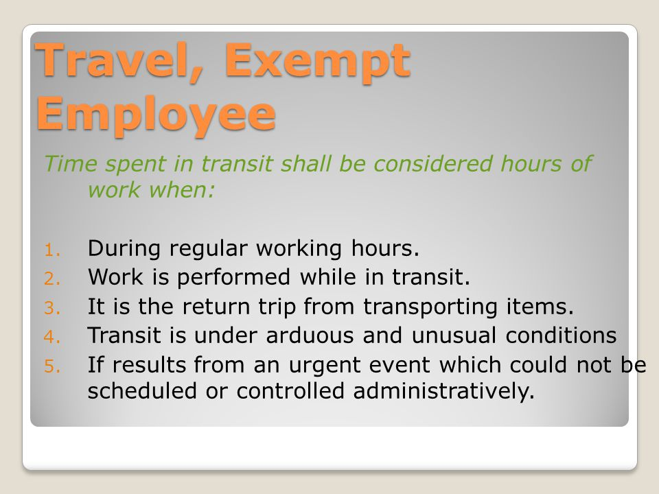 Travel, Exempt Employee Time spent in transit shall be considered hours of work when: 1.