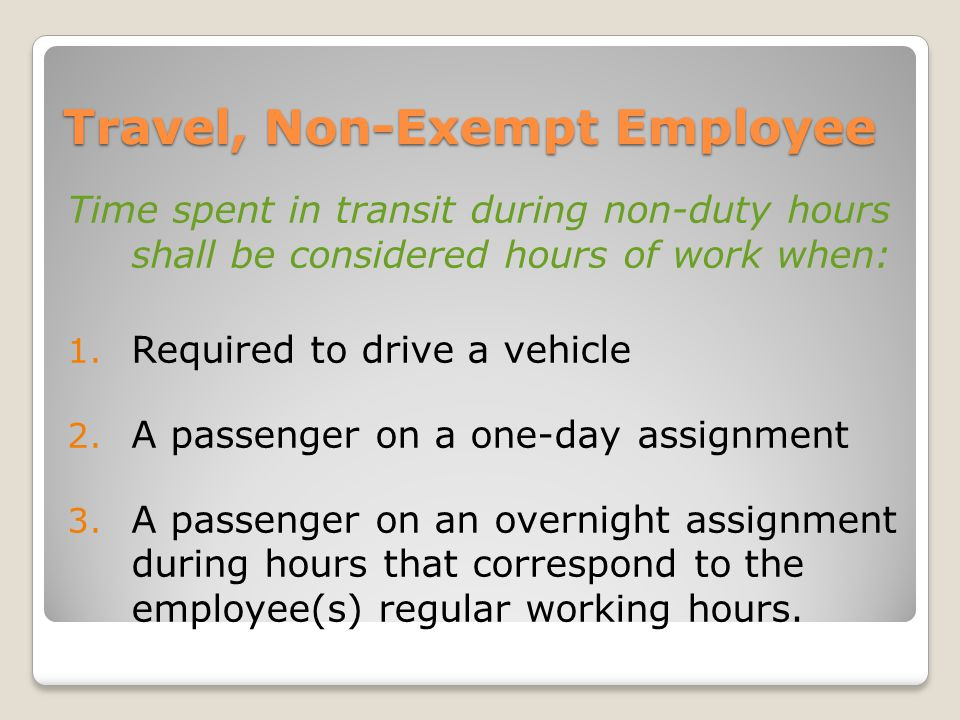 Travel, Non-Exempt Employee Time spent in transit during non-duty hours shall be considered hours of work when: 1.