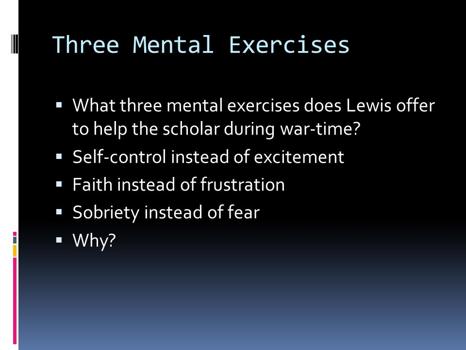 Three Mental Exercises What three mental exercises does Lewis offer to help the scholar during war-time? Self-control instead of excitement Faith inst