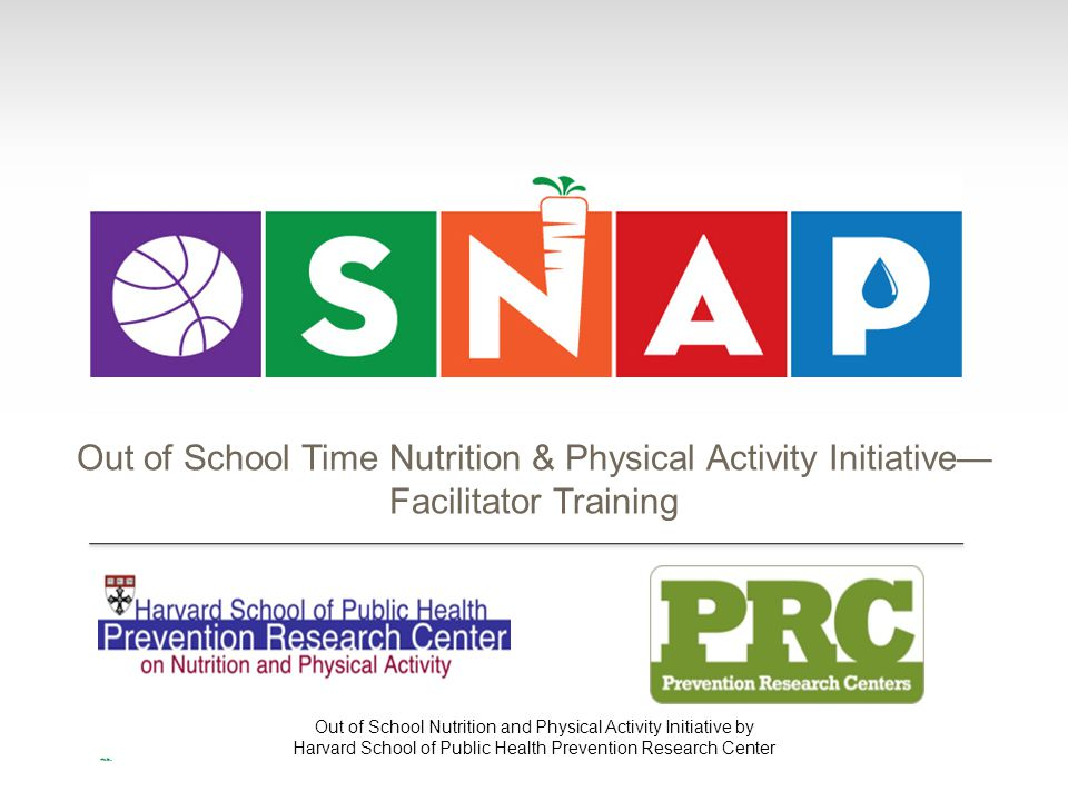 Out of School Nutrition and Physical Activity Initiative by Harvard School of Public Health Prevention Research Center Out of School Time Nutrition &