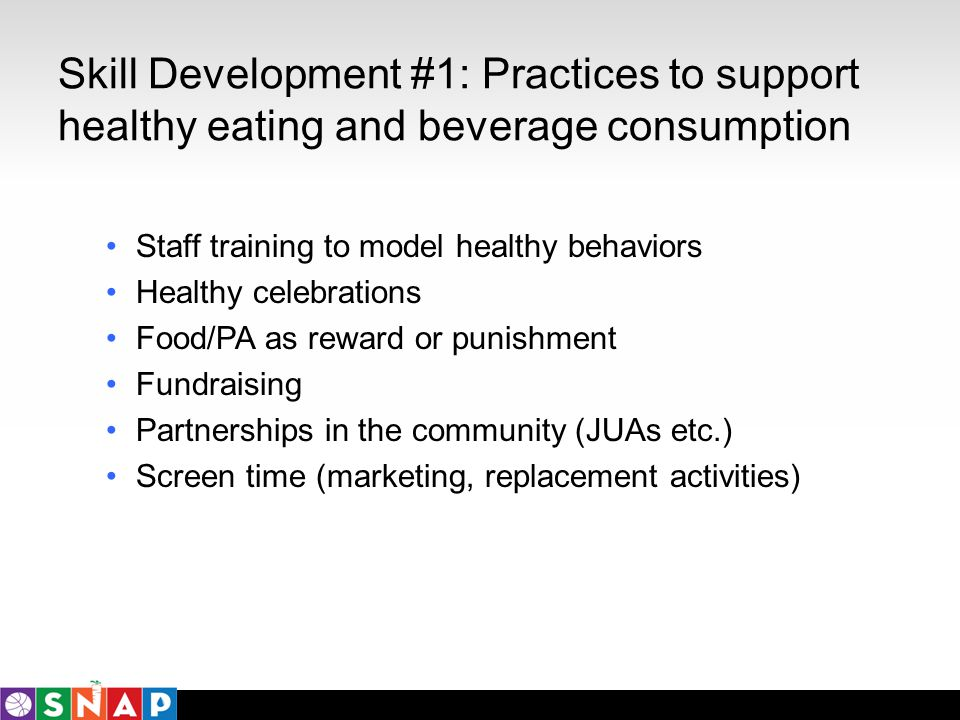 Skill Development #1: Practices to support healthy eating and beverage consumption Staff training to model healthy behaviors Healthy celebrations Food