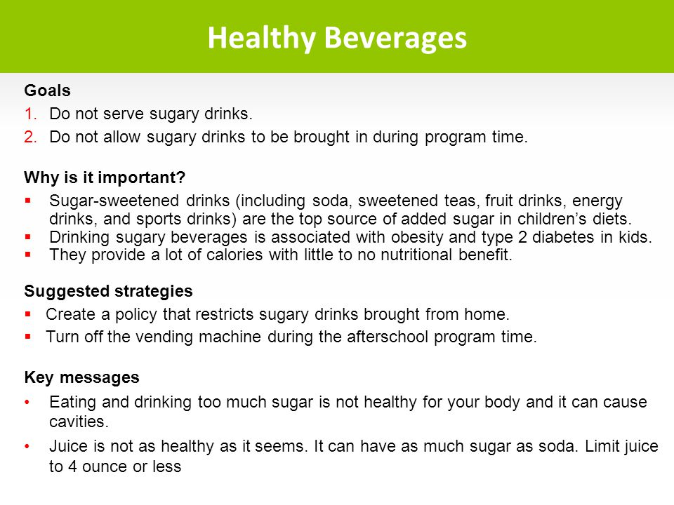 Goals Do not serve sugary drinks. Do not allow sugary drinks to be brought in during program time. Why is it important? Sugar-sweetened drinks (includ