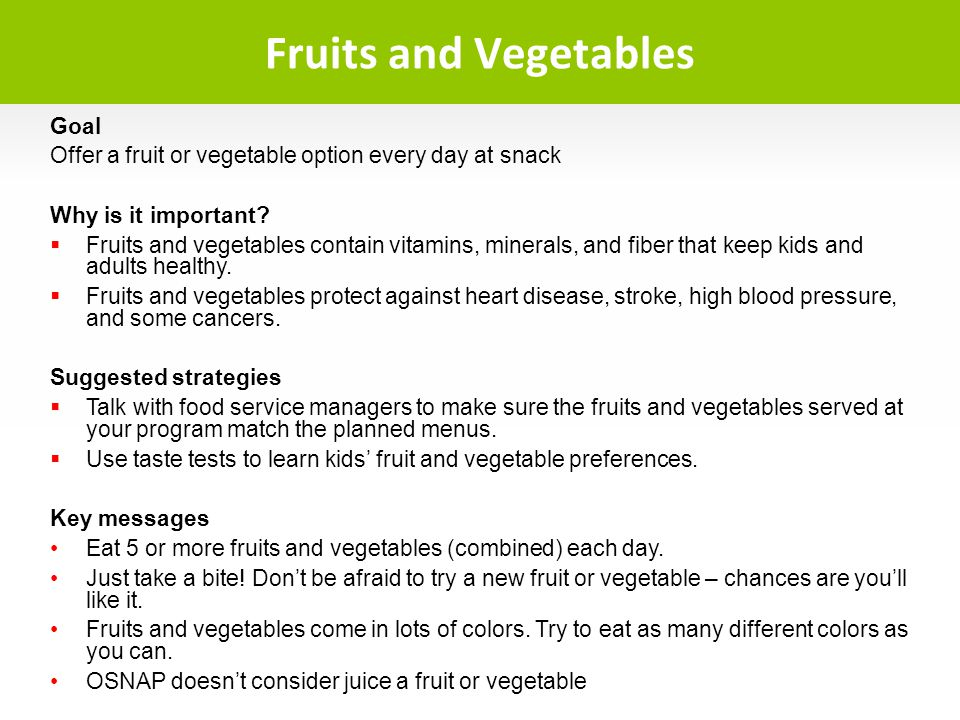 Goal Offer a fruit or vegetable option every day at snack Why is it important? Fruits and vegetables contain vitamins, minerals, and fiber that keep k