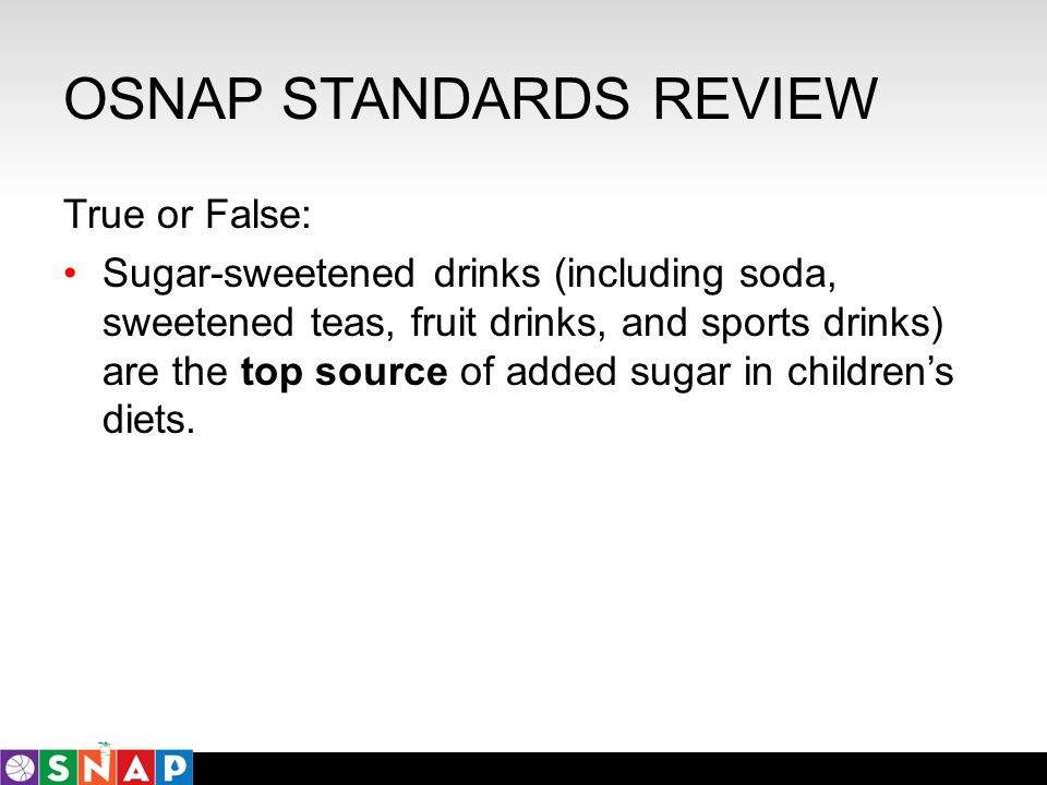 OSNAP STANDARDS REVIEW True or False: Sugar-sweetened drinks (including soda, sweetened teas, fruit drinks, and sports drinks) are the top source of a