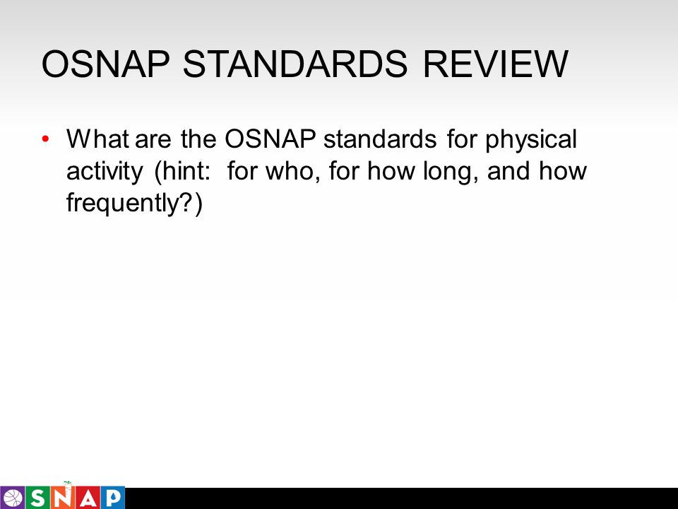 OSNAP STANDARDS REVIEW What are the OSNAP standards for physical activity (hint: for who, for how long, and how frequently?)