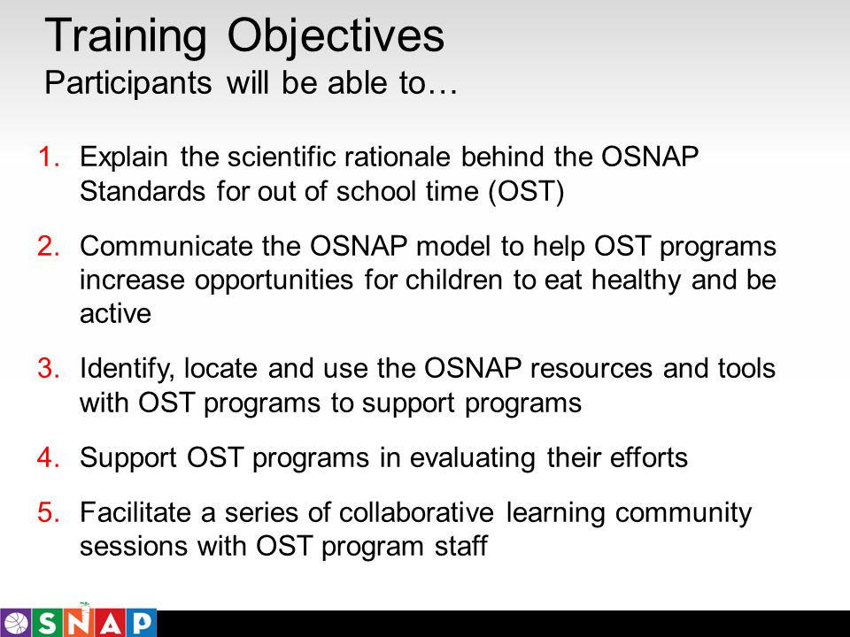 Training Objectives Participants will be able to… 1.Explain the scientific rationale behind the OSNAP Standards for out of school time (OST) 2.Communi