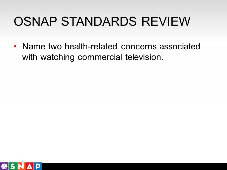 OSNAP STANDARDS REVIEW Name two health-related concerns associated with watching commercial television.