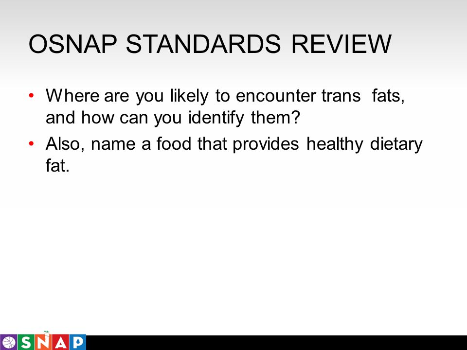 OSNAP STANDARDS REVIEW Where are you likely to encounter trans fats, and how can you identify them? Also, name a food that provides healthy dietary fa