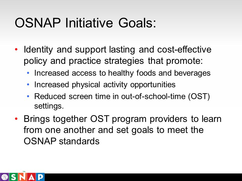 OSNAP Initiative Goals: Identity and support lasting and cost-effective policy and practice strategies that promote: Increased access to healthy foods